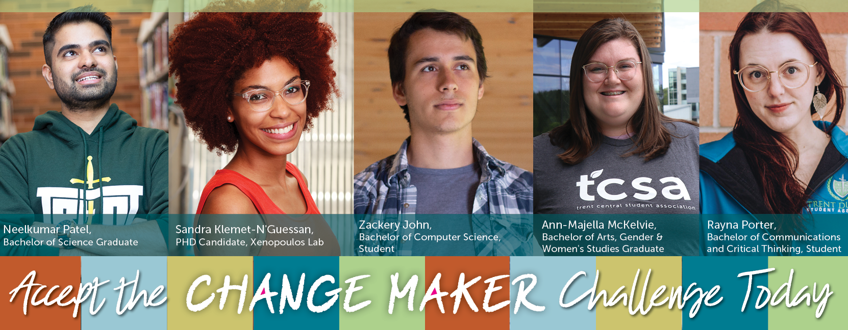 Accept the Change Maker Challenge Today. Headshot of 5 Trent Students. From left to Right Neelkumar Patel Bachelor of Science Graduate, Sandra Klement-N'Guessan PHD Candidate, Xenopoulos Lab, Zachary John, Bachelor of Computer Science Student, Ann-Majella McKelvie, Bachelor of Arts, Gender & Women's Studies Graduate, Rayna Porter, Bachelor of Communications and Critical Thinking Student