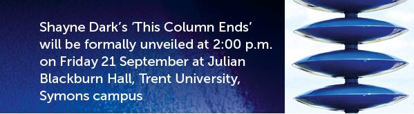 Shayne Dark's 'This Column Ends' will be formally unveiled at 2:00 PM on Friday 21 September at Julian Blackburd Hall, Trent University Symons campus