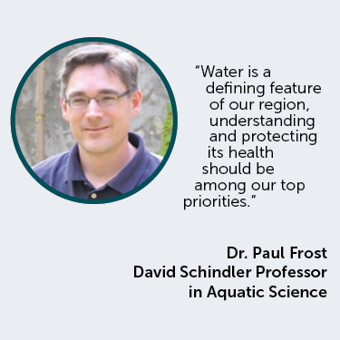 Water is a defining feature of our region, understanding and protecting its health should be among our top priorities, Dr. Paul Frost David Schindler Professor in Aquatic Science
